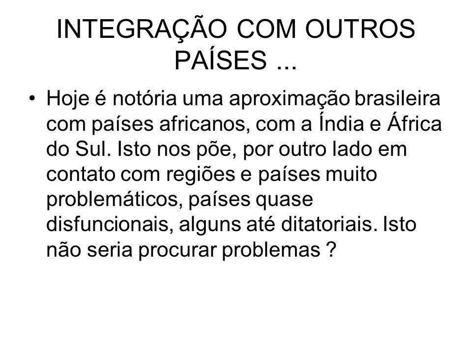 INTEGRAÇÃO COM OUTROS PAÍSES... Hoje é notória uma aproximação brasileira com países africanos, com a Índia e África do Sul. Isto nos põe, por outro l