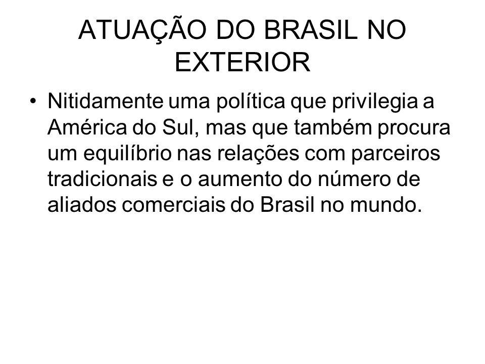 ATUAÇÃO DO BRASIL NO EXTERIOR Nitidamente uma política que privilegia a América do Sul, mas que também procura um equilíbrio nas relações com parceiro