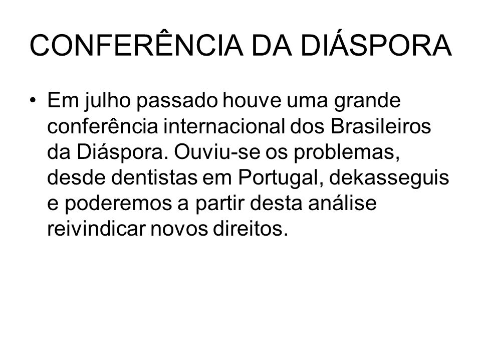 CONFERÊNCIA DA DIÁSPORA Em julho passado houve uma grande conferência internacional dos Brasileiros da Diáspora. Ouviu-se os problemas, desde dentista