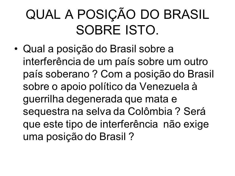 QUAL A POSIÇÃO DO BRASIL SOBRE ISTO. Qual a posição do Brasil sobre a interferência de um país sobre um outro país soberano ? Com a posição do Brasil