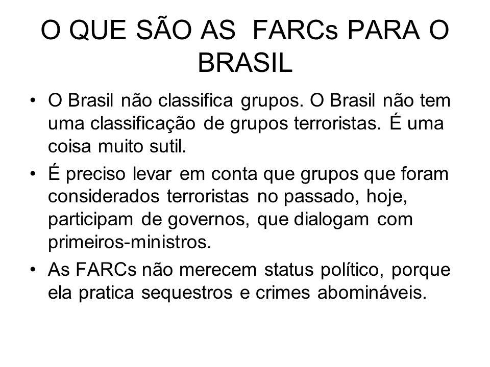 O QUE SÃO AS FARCs PARA O BRASIL O Brasil não classifica grupos. O Brasil não tem uma classificação de grupos terroristas. É uma coisa muito sutil. É