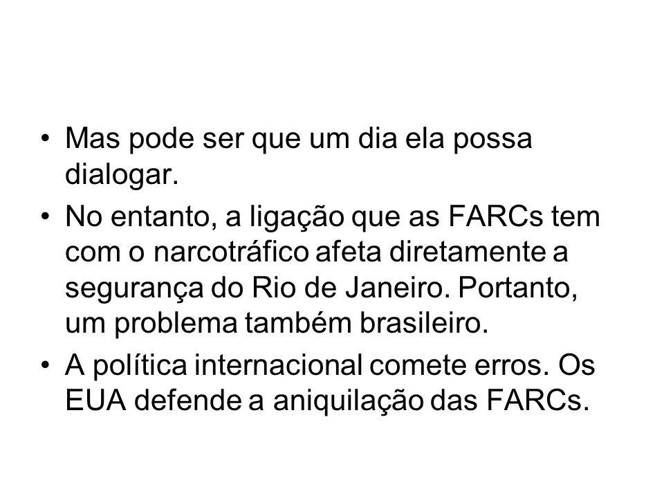 Mas pode ser que um dia ela possa dialogar. No entanto, a ligação que as FARCs tem com o narcotráfico afeta diretamente a segurança do Rio de Janeiro.