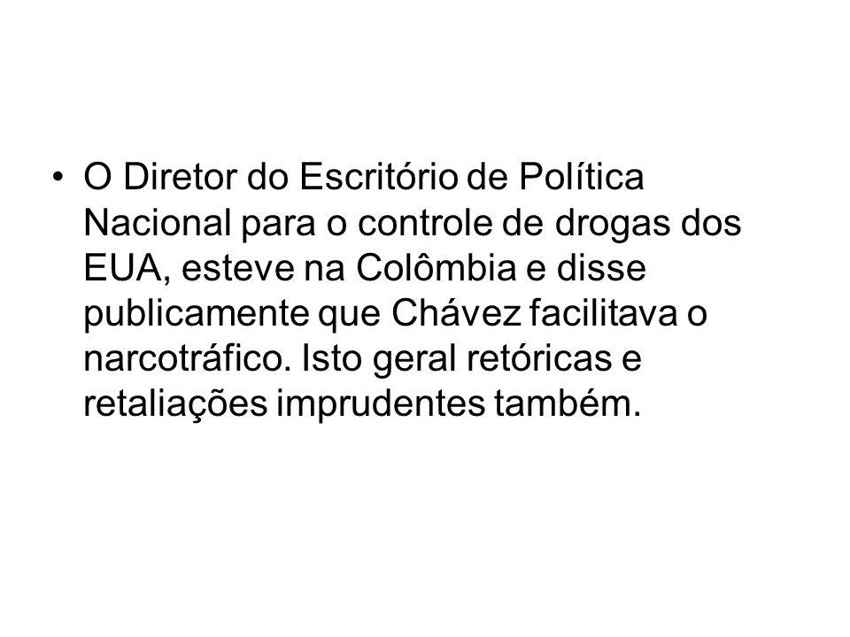 O Diretor do Escritório de Política Nacional para o controle de drogas dos EUA, esteve na Colômbia e disse publicamente que Chávez facilitava o narcot