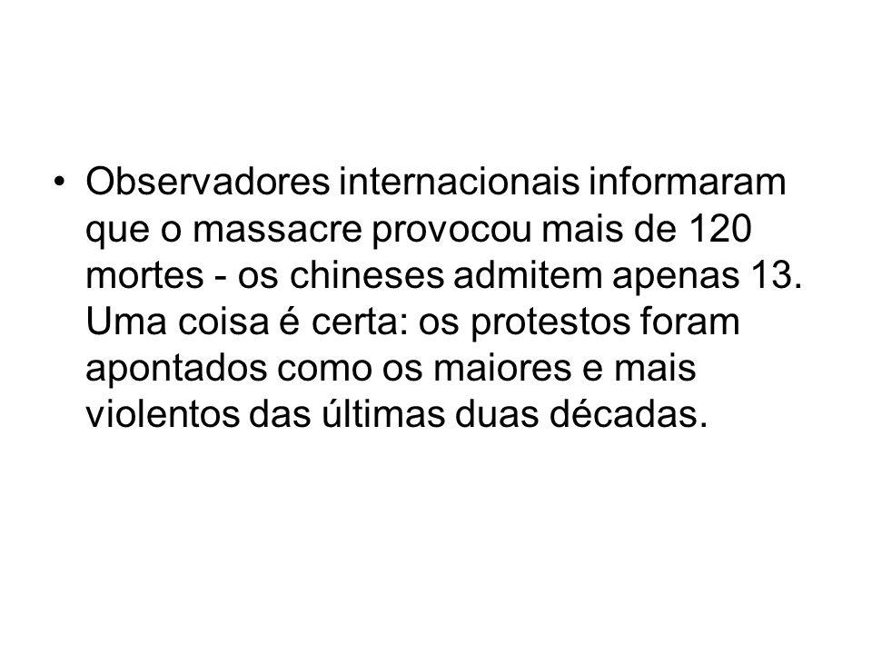 Observadores internacionais informaram que o massacre provocou mais de 120 mortes - os chineses admitem apenas 13. Uma coisa é certa: os protestos for