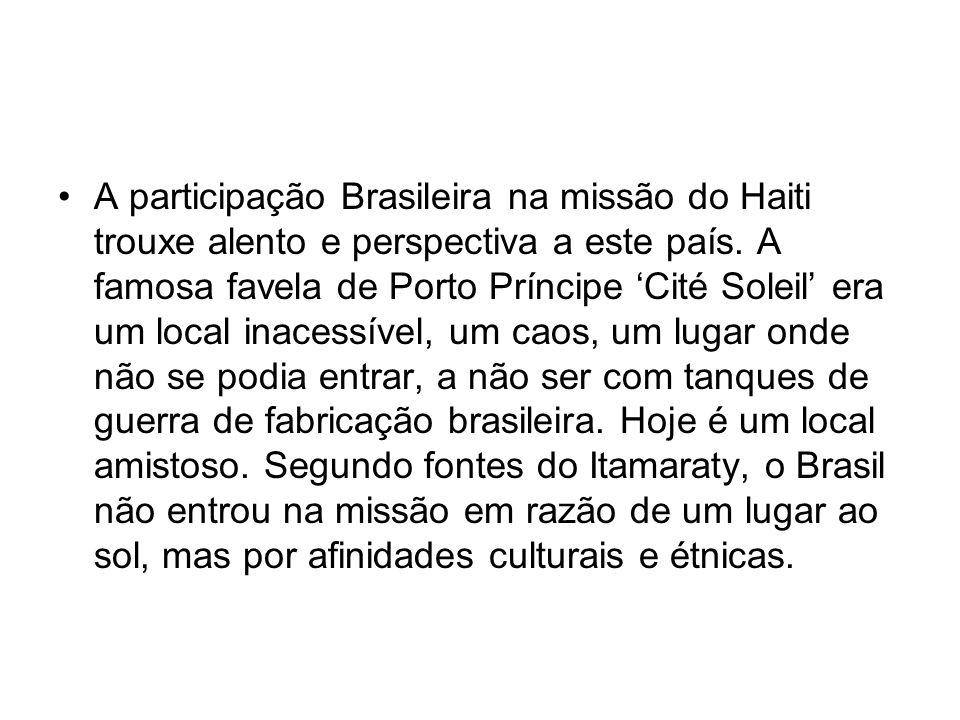 A participação Brasileira na missão do Haiti trouxe alento e perspectiva a este país. A famosa favela de Porto Príncipe Cité Soleil era um local inace