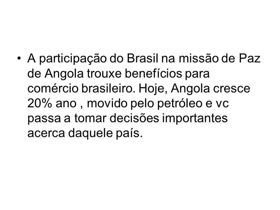 A participação do Brasil na missão de Paz de Angola trouxe benefícios para comércio brasileiro. Hoje, Angola cresce 20% ano, movido pelo petróleo e vc