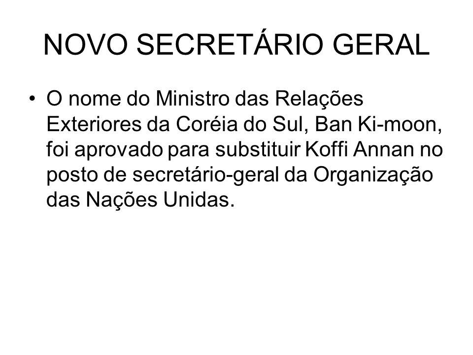 NOVO SECRETÁRIO GERAL O nome do Ministro das Relações Exteriores da Coréia do Sul, Ban Ki-moon, foi aprovado para substituir Koffi Annan no posto de s
