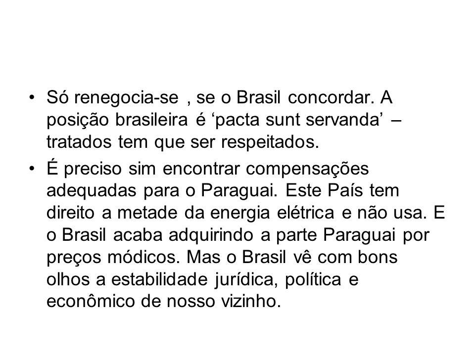 Só renegocia-se, se o Brasil concordar. A posição brasileira é pacta sunt servanda – tratados tem que ser respeitados. É preciso sim encontrar compens