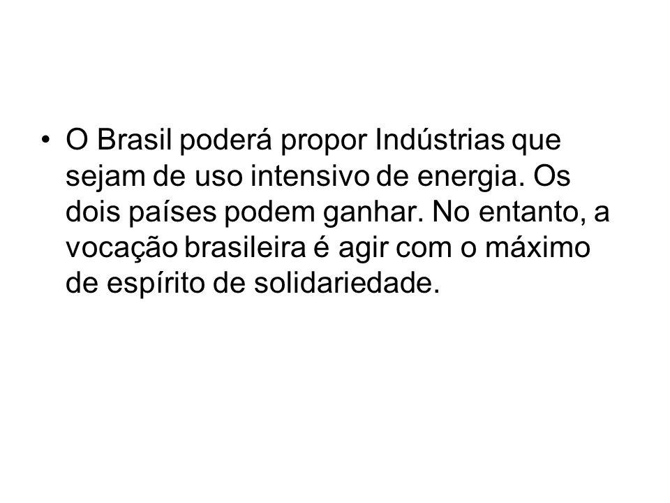 O Brasil poderá propor Indústrias que sejam de uso intensivo de energia. Os dois países podem ganhar. No entanto, a vocação brasileira é agir com o má