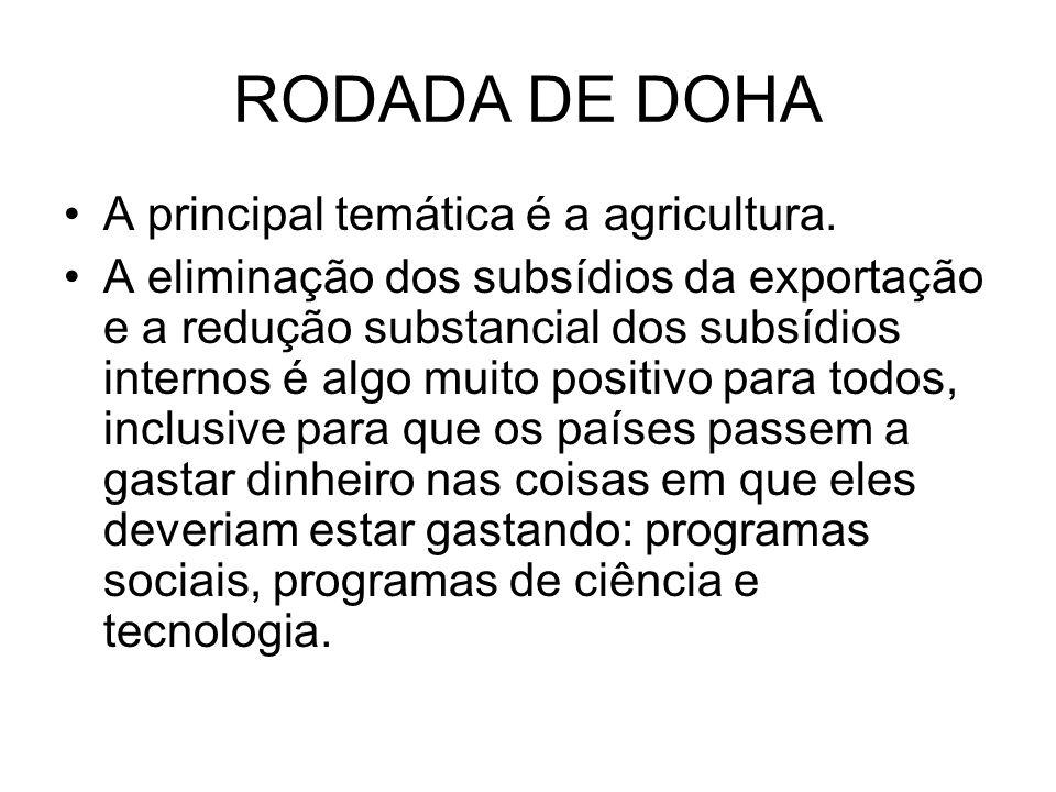 RODADA DE DOHA A principal temática é a agricultura. A eliminação dos subsídios da exportação e a redução substancial dos subsídios internos é algo mu