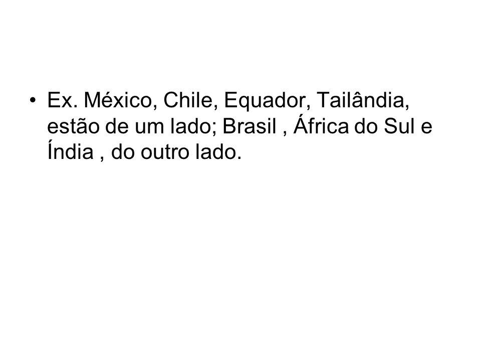 Ex. México, Chile, Equador, Tailândia, estão de um lado; Brasil, África do Sul e Índia, do outro lado.