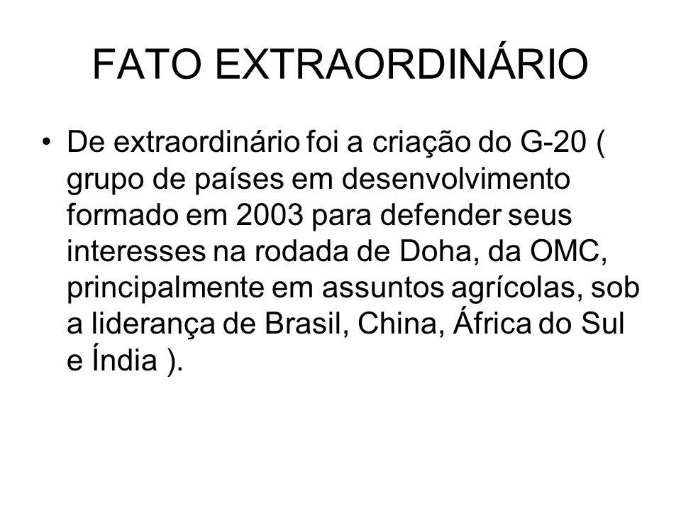 FATO EXTRAORDINÁRIO De extraordinário foi a criação do G-20 ( grupo de países em desenvolvimento formado em 2003 para defender seus interesses na roda