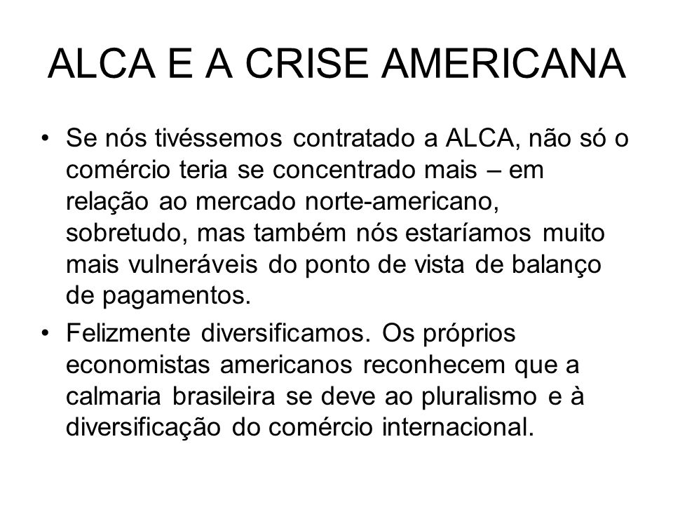 ALCA E A CRISE AMERICANA Se nós tivéssemos contratado a ALCA, não só o comércio teria se concentrado mais – em relação ao mercado norte-americano, sob