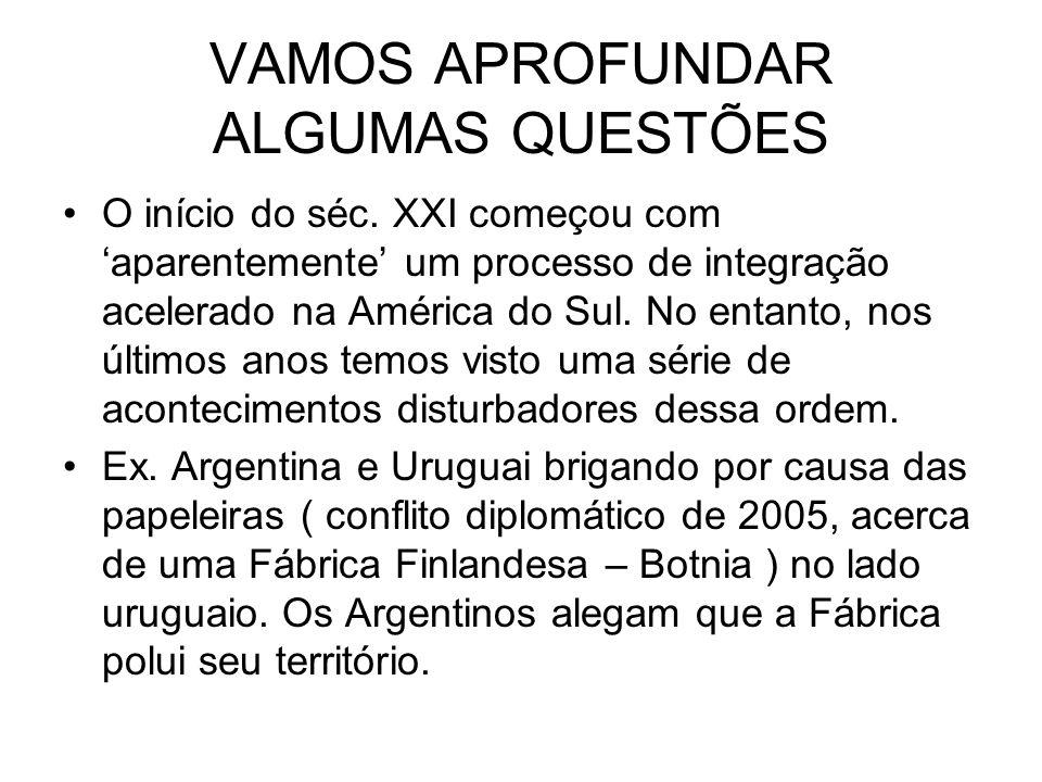 VAMOS APROFUNDAR ALGUMAS QUESTÕES O início do séc. XXI começou com aparentemente um processo de integração acelerado na América do Sul. No entanto, no