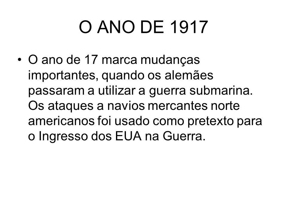 O ANO DE 1917 O ano de 17 marca mudanças importantes, quando os alemães passaram a utilizar a guerra submarina. Os ataques a navios mercantes norte am