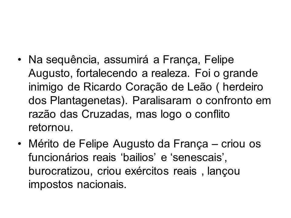 Na sequência, assumirá a França, Felipe Augusto, fortalecendo a realeza. Foi o grande inimigo de Ricardo Coração de Leão ( herdeiro dos Plantagenetas)