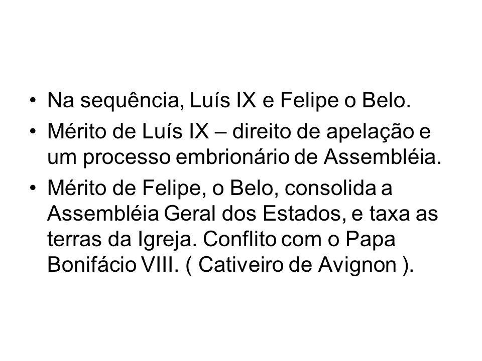 Na sequência, Luís IX e Felipe o Belo. Mérito de Luís IX – direito de apelação e um processo embrionário de Assembléia. Mérito de Felipe, o Belo, cons