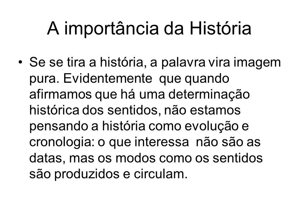 A importância da História Se se tira a história, a palavra vira imagem pura. Evidentemente que quando afirmamos que há uma determinação histórica dos