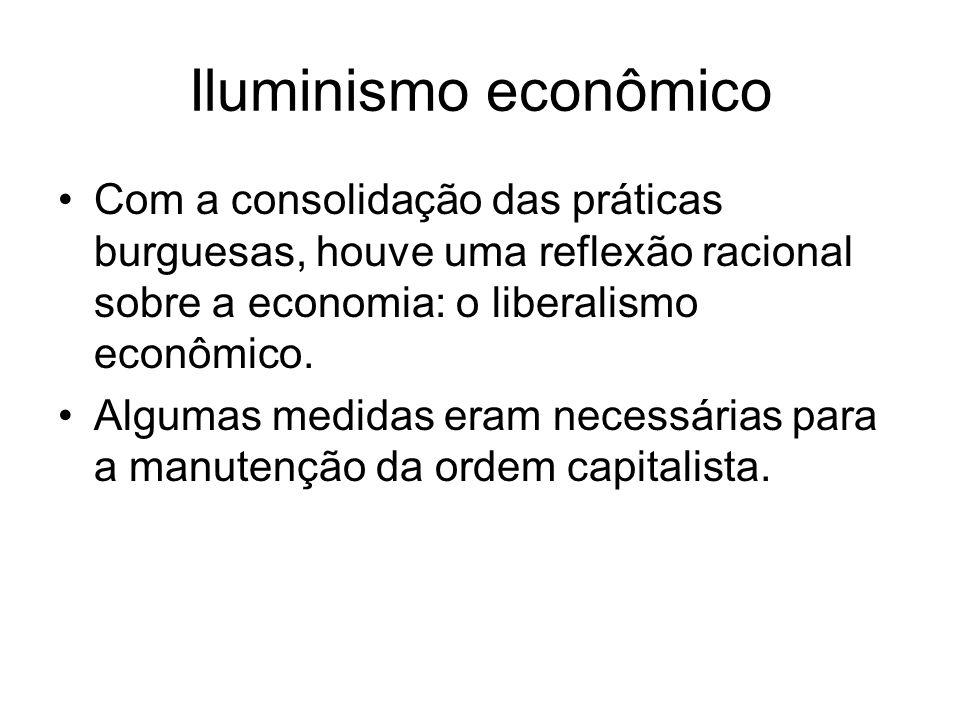 Iluminismo econômico Com a consolidação das práticas burguesas, houve uma reflexão racional sobre a economia: o liberalismo econômico. Algumas medidas