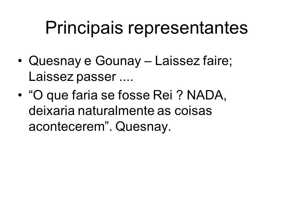 Principais representantes Quesnay e Gounay – Laissez faire; Laissez passer.... O que faria se fosse Rei ? NADA, deixaria naturalmente as coisas aconte