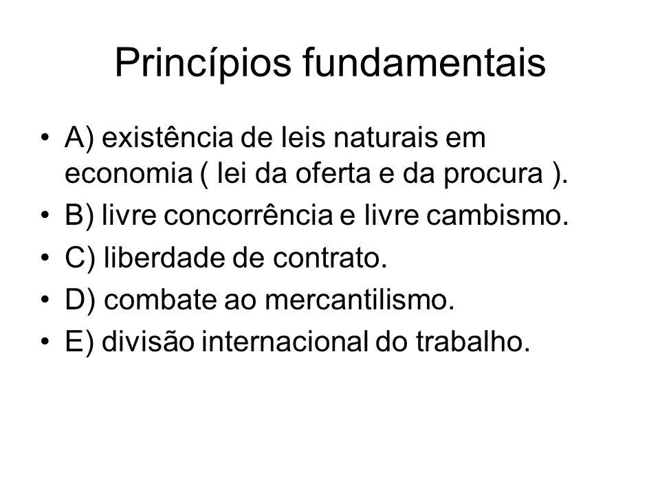 Princípios fundamentais A) existência de leis naturais em economia ( lei da oferta e da procura ). B) livre concorrência e livre cambismo. C) liberdad