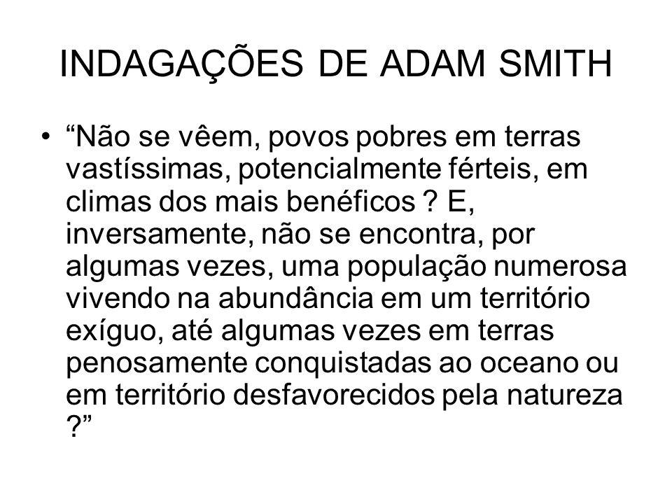INDAGAÇÕES DE ADAM SMITH Não se vêem, povos pobres em terras vastíssimas, potencialmente férteis, em climas dos mais benéficos ? E, inversamente, não