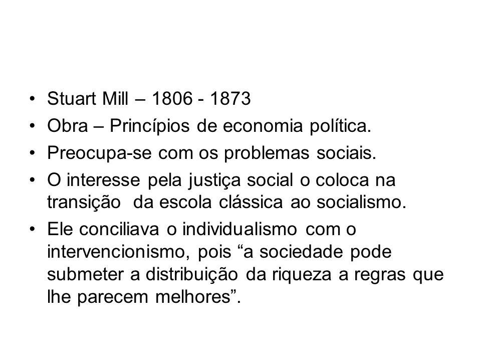 Stuart Mill – 1806 - 1873 Obra – Princípios de economia política. Preocupa-se com os problemas sociais. O interesse pela justiça social o coloca na tr