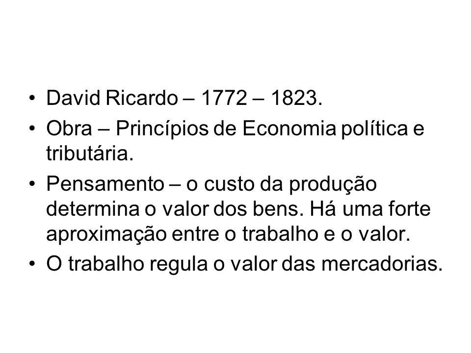 David Ricardo – 1772 – 1823. Obra – Princípios de Economia política e tributária. Pensamento – o custo da produção determina o valor dos bens. Há uma