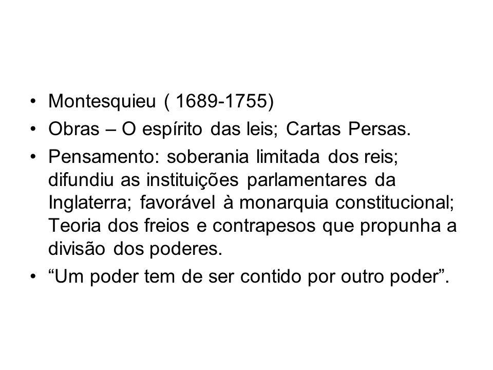 Montesquieu ( 1689-1755) Obras – O espírito das leis; Cartas Persas. Pensamento: soberania limitada dos reis; difundiu as instituições parlamentares d