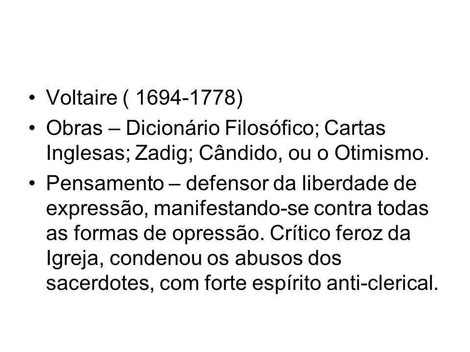 Voltaire ( 1694-1778) Obras – Dicionário Filosófico; Cartas Inglesas; Zadig; Cândido, ou o Otimismo. Pensamento – defensor da liberdade de expressão,