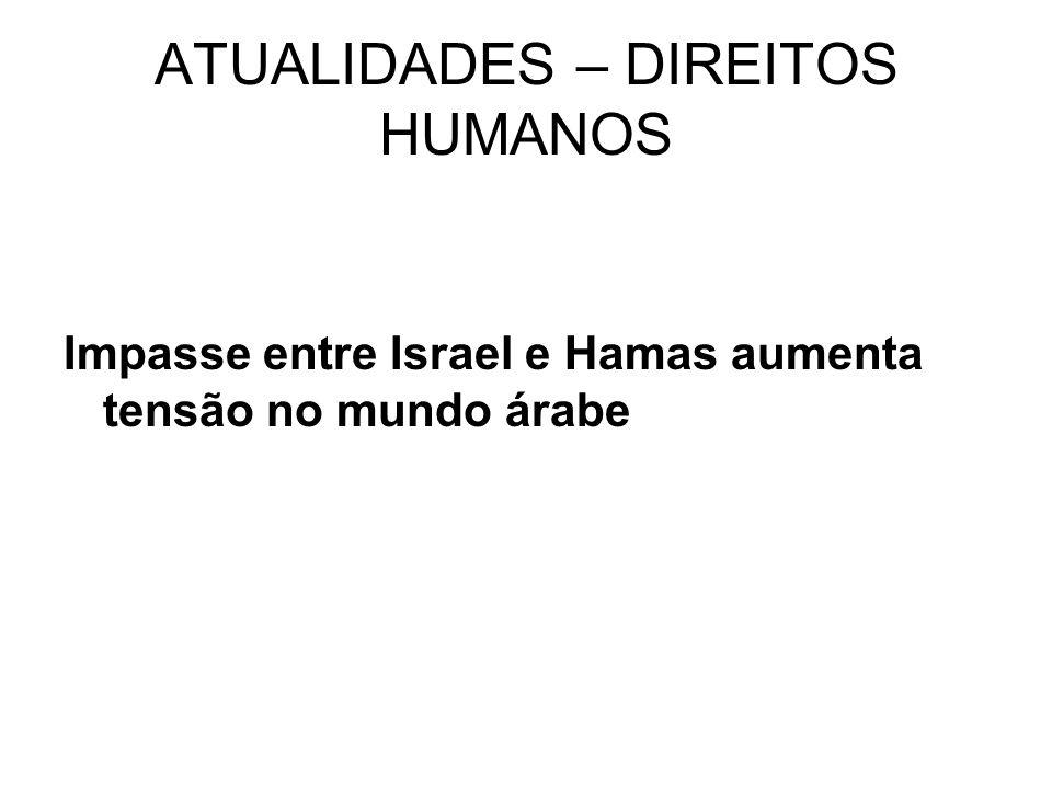 ATUALIDADES – DIREITOS HUMANOS Impasse entre Israel e Hamas aumenta tensão no mundo árabe