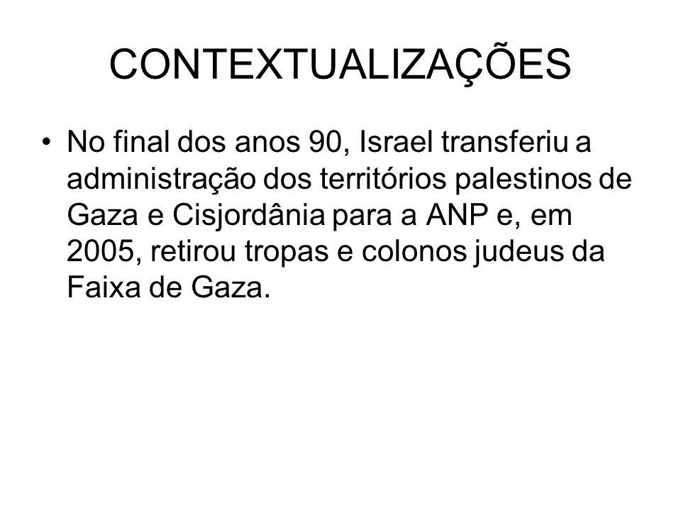 CONTEXTUALIZAÇÕES No final dos anos 90, Israel transferiu a administração dos territórios palestinos de Gaza e Cisjordânia para a ANP e, em 2005, retirou tropas e colonos judeus da Faixa de Gaza.
