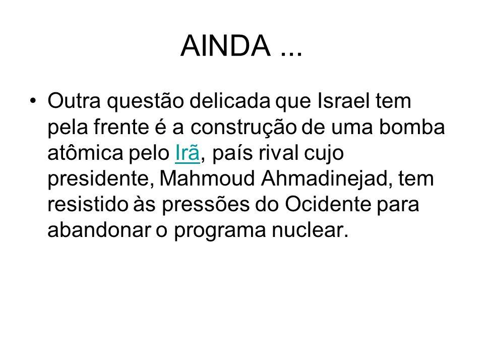 AINDA... Outra questão delicada que Israel tem pela frente é a construção de uma bomba atômica pelo Irã, país rival cujo presidente, Mahmoud Ahmadinej