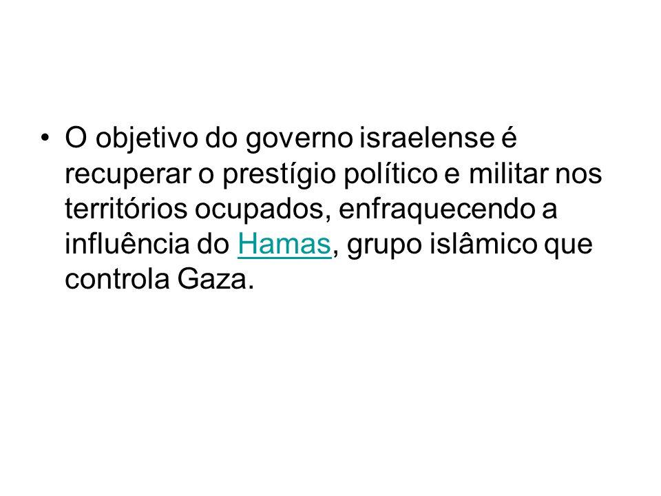O objetivo do governo israelense é recuperar o prestígio político e militar nos territórios ocupados, enfraquecendo a influência do Hamas, grupo islâmico que controla Gaza.Hamas