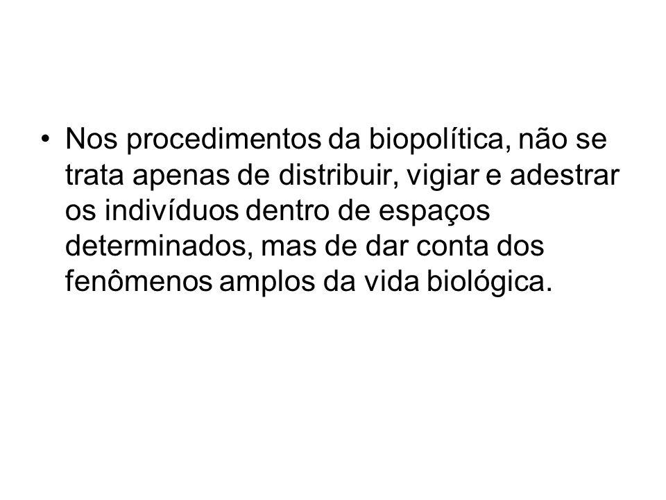 Nos procedimentos da biopolítica, não se trata apenas de distribuir, vigiar e adestrar os indivíduos dentro de espaços determinados, mas de dar conta dos fenômenos amplos da vida biológica.