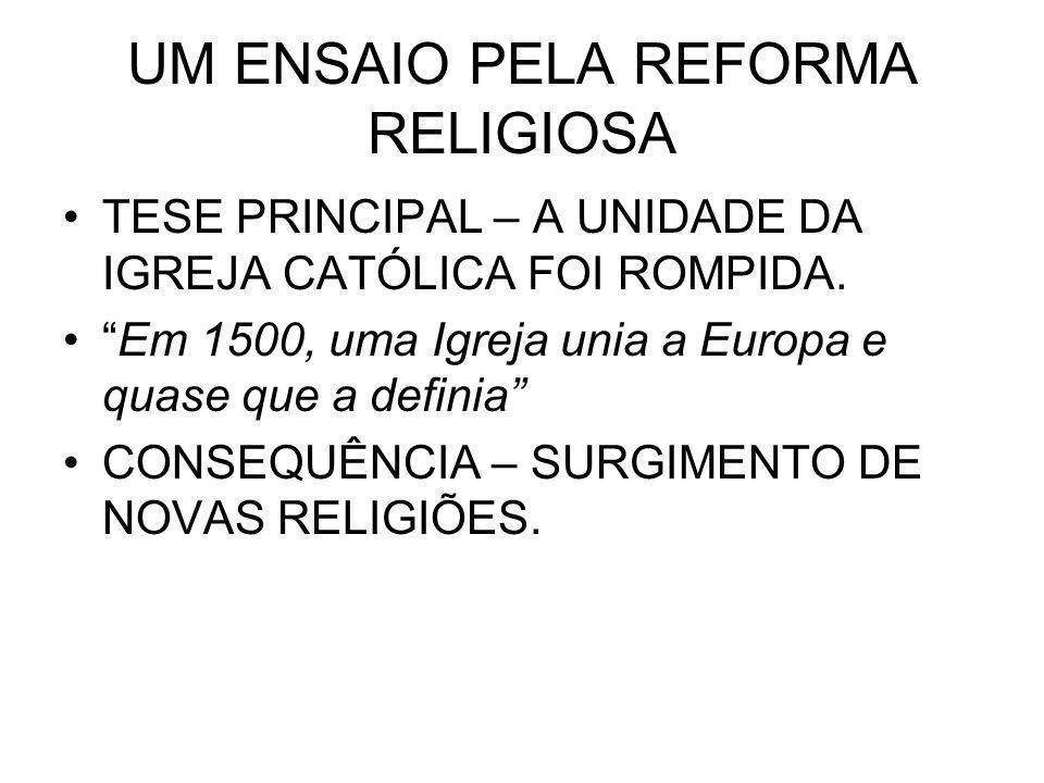UM ENSAIO PELA REFORMA RELIGIOSA TESE PRINCIPAL – A UNIDADE DA IGREJA CATÓLICA FOI ROMPIDA. Em 1500, uma Igreja unia a Europa e quase que a definia CO