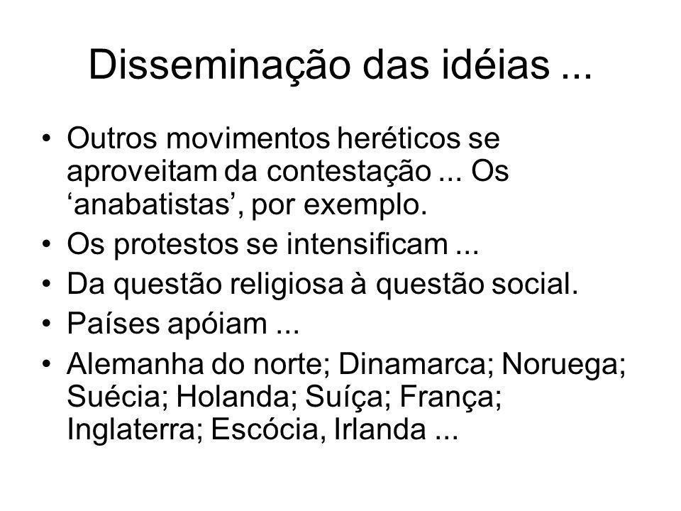 Disseminação das idéias... Outros movimentos heréticos se aproveitam da contestação... Os anabatistas, por exemplo. Os protestos se intensificam... Da