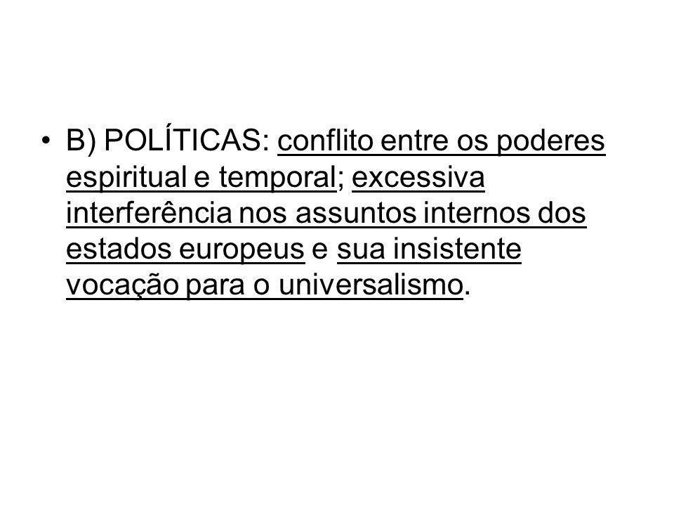 B) POLÍTICAS: conflito entre os poderes espiritual e temporal; excessiva interferência nos assuntos internos dos estados europeus e sua insistente voc