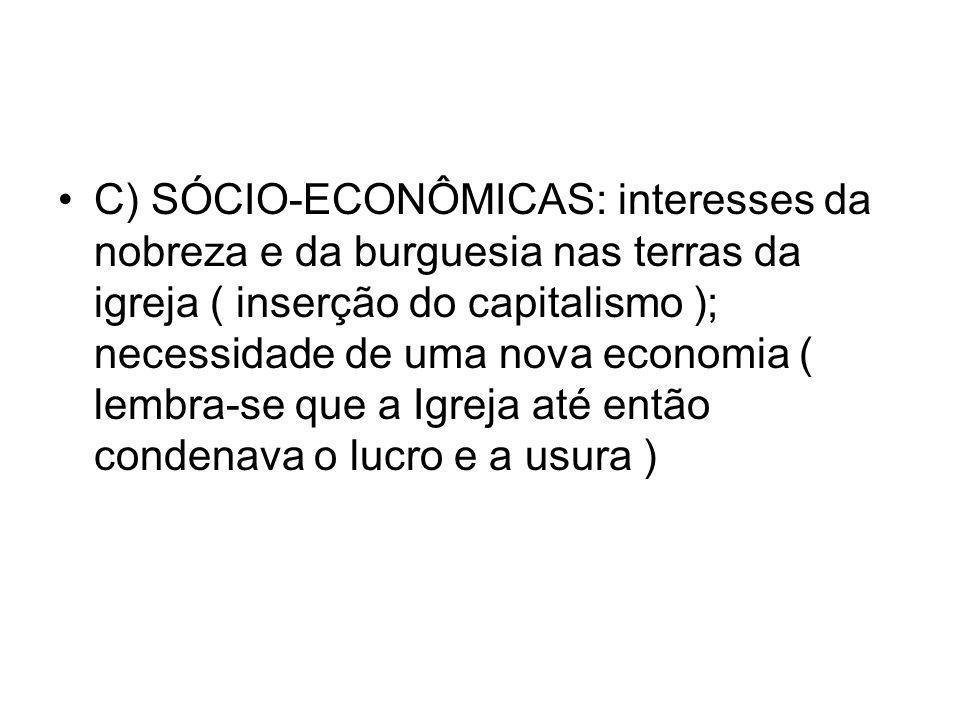 C) SÓCIO-ECONÔMICAS: interesses da nobreza e da burguesia nas terras da igreja ( inserção do capitalismo ); necessidade de uma nova economia ( lembra-