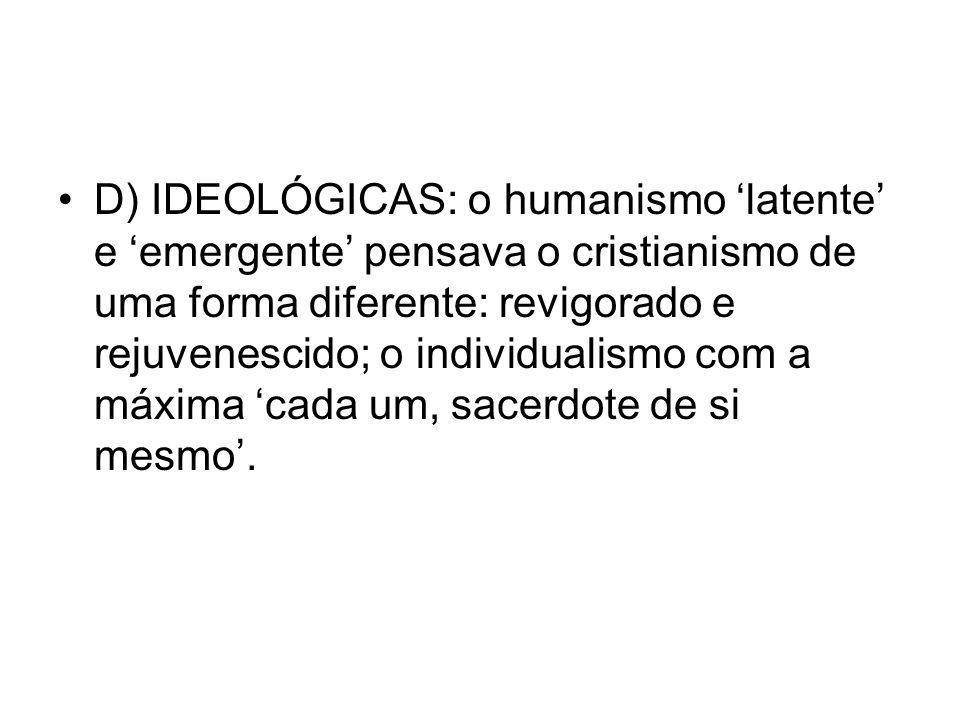D) IDEOLÓGICAS: o humanismo latente e emergente pensava o cristianismo de uma forma diferente: revigorado e rejuvenescido; o individualismo com a máxi