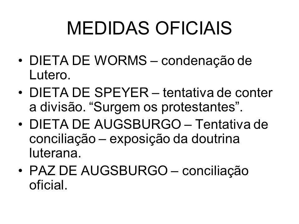MEDIDAS OFICIAIS DIETA DE WORMS – condenação de Lutero. DIETA DE SPEYER – tentativa de conter a divisão. Surgem os protestantes. DIETA DE AUGSBURGO –