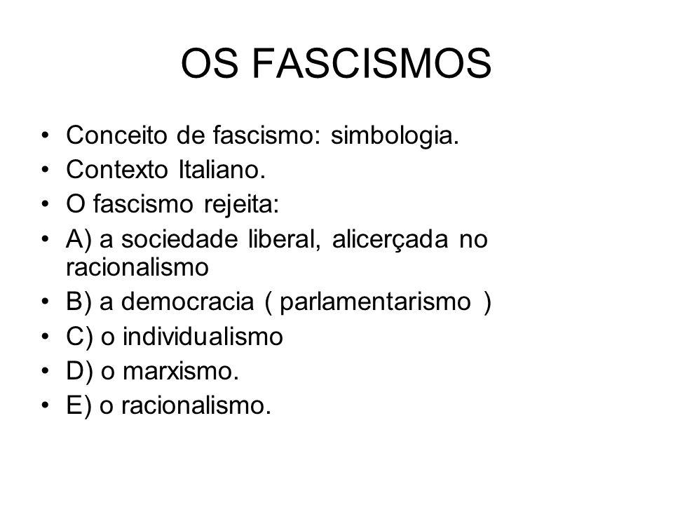 OS FASCISMOS Conceito de fascismo: simbologia. Contexto Italiano. O fascismo rejeita: A) a sociedade liberal, alicerçada no racionalismo B) a democrac