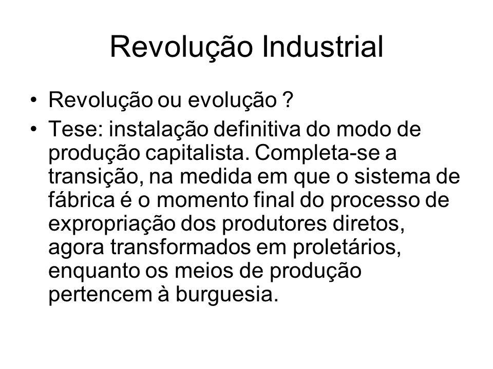 Revolução Industrial Revolução ou evolução ? Tese: instalação definitiva do modo de produção capitalista. Completa-se a transição, na medida em que o