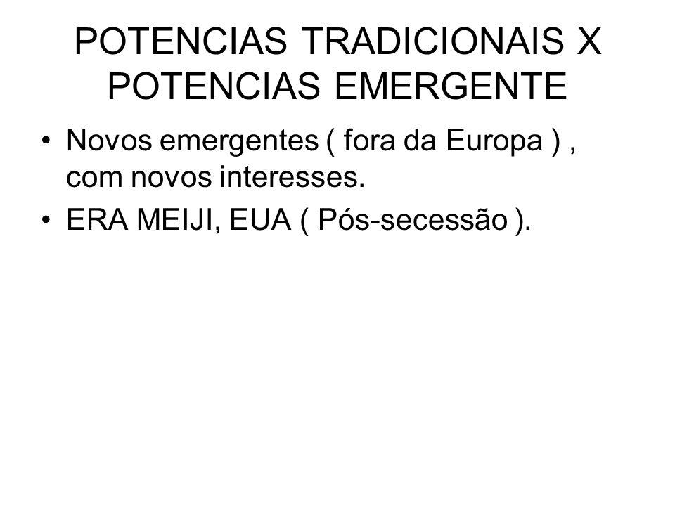 POTENCIAS TRADICIONAIS X POTENCIAS EMERGENTE Novos emergentes ( fora da Europa ), com novos interesses. ERA MEIJI, EUA ( Pós-secessão ).