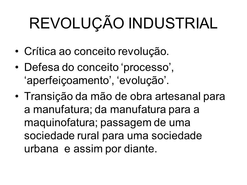 REVOLUÇÃO INDUSTRIAL Crítica ao conceito revolução. Defesa do conceito processo, aperfeiçoamento, evolução. Transição da mão de obra artesanal para a