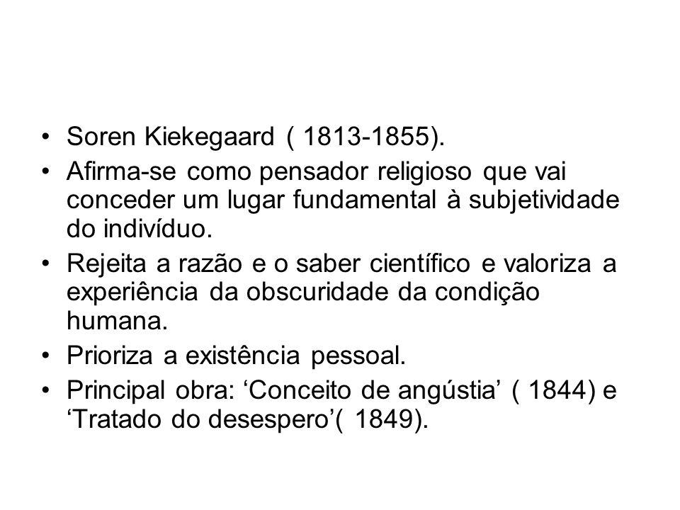 Soren Kiekegaard ( 1813-1855). Afirma-se como pensador religioso que vai conceder um lugar fundamental à subjetividade do indivíduo. Rejeita a razão e