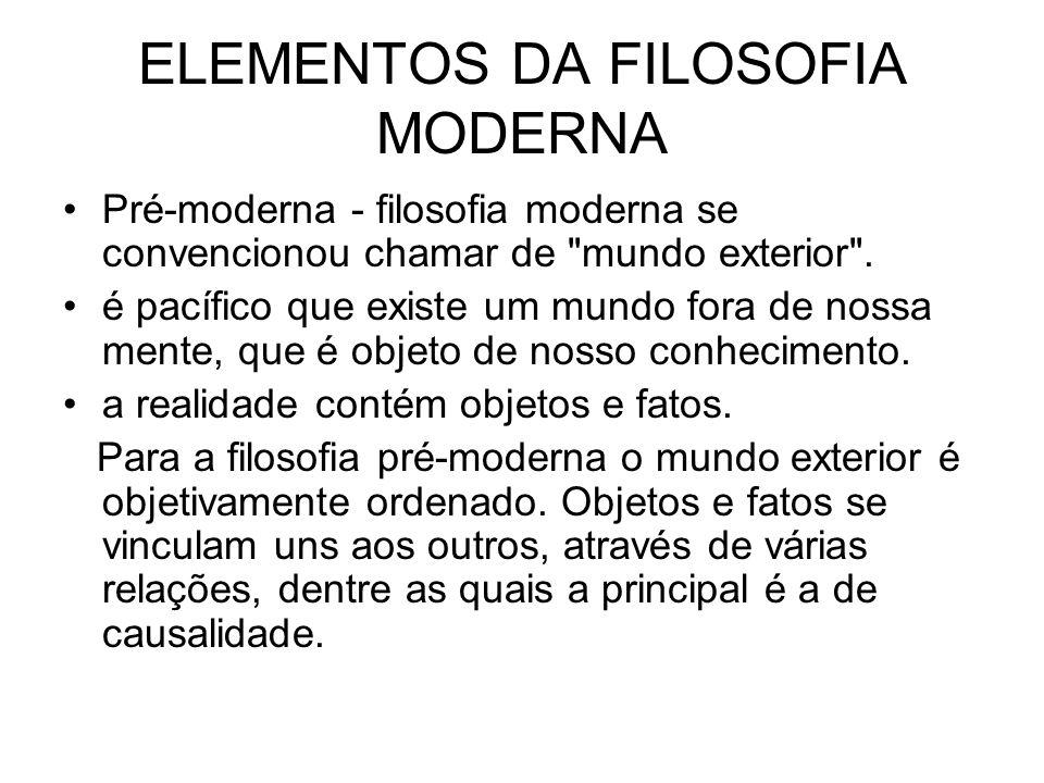 ELEMENTOS DA FILOSOFIA MODERNA Pré-moderna - filosofia moderna se convencionou chamar de