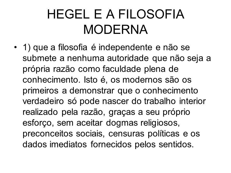 HEGEL E A FILOSOFIA MODERNA 1) que a filosofia é independente e não se submete a nenhuma autoridade que não seja a própria razão como faculdade plena