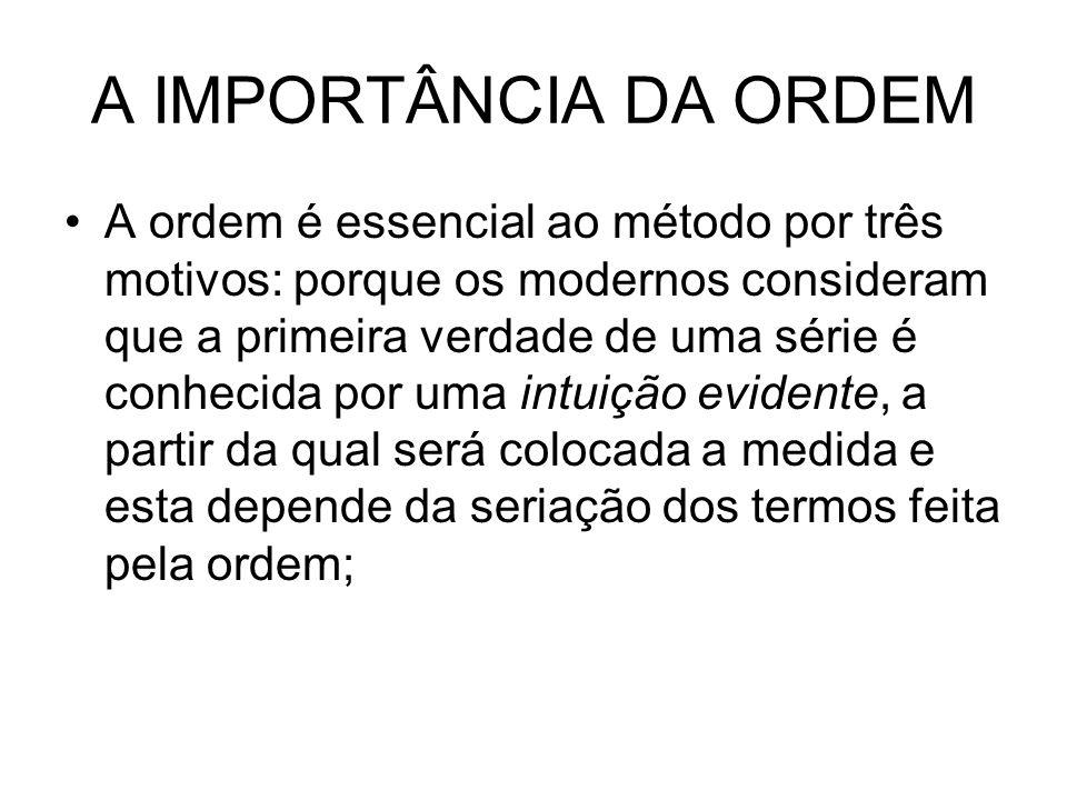 A IMPORTÂNCIA DA ORDEM A ordem é essencial ao método por três motivos: porque os modernos consideram que a primeira verdade de uma série é conhecida p