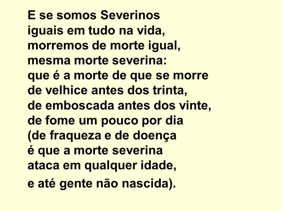 E se somos Severinos iguais em tudo na vida, morremos de morte igual, mesma morte severina: que é a morte de que se morre de velhice antes dos trinta,